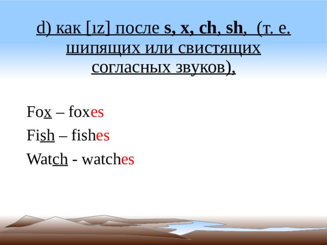 d) как [ız] после s, х,  ch , sh ,(т. е. шипящих или свистящих согласных звуков) , Fo x – fox es Fi sh – fish es Wat ch - watch es