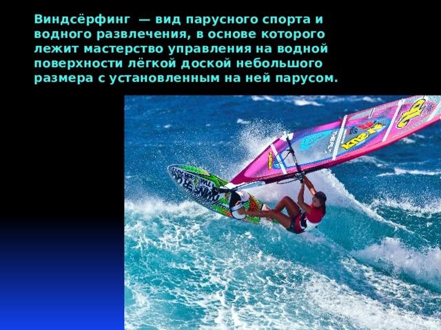 Виндсёрфинг — вид парусного спорта и водного развлечения, в основе которого лежит мастерство управления на водной поверхности лёгкой доской небольшого размера с установленным на ней парусом.