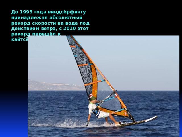 До 1995 года виндсёрфингу принадлежал абсолютный рекорд скорости на воде под действием ветра, с 2010 этот рекорд перешёл к кайтсёрфингу