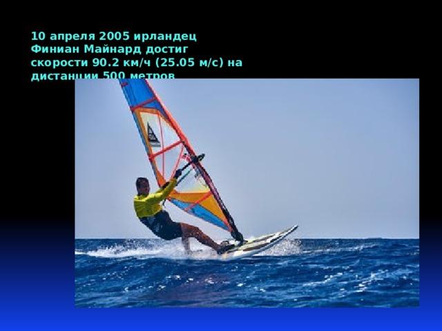 10 апреля 2005 ирландец Финиан Майнард достиг скорости 90.2 км/ч (25.05 м/с) на дистанции 500 метров