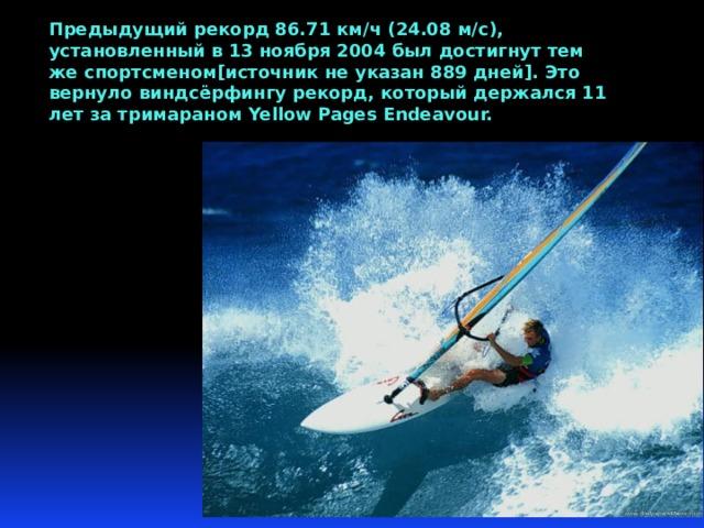 Предыдущий рекорд 86.71 км/ч (24.08 м/с), установленный в 13 ноября 2004 был достигнут тем же спортсменом[источник не указан 889 дней]. Это вернуло виндсёрфингу рекорд, который держался 11 лет за тримараном Yellow Pages Endeavour.