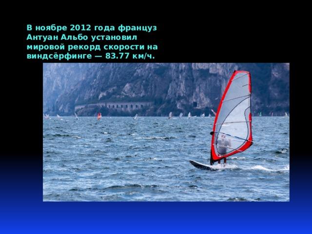 В ноябре 2012 года француз Антуан Альбо установил мировой рекорд скорости на виндсёрфинге — 83.77 км/ч.