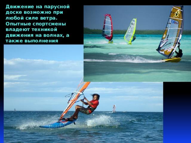 Движение на парусной доске возможно при любой силе ветра. Опытные спортсмены владеют техникой движения на волнах, а также выполнения прыжков различной степени сложности.