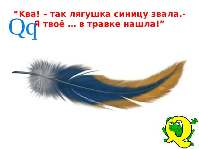 """ Kва! – так лягушка синицу звала.-  Я твоё … в травке нашла!""  Qq"