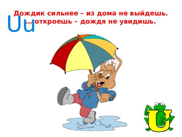 Дождик сильнее – из дома не выйдешь.  … откроешь – дождя не увидишь. Uu