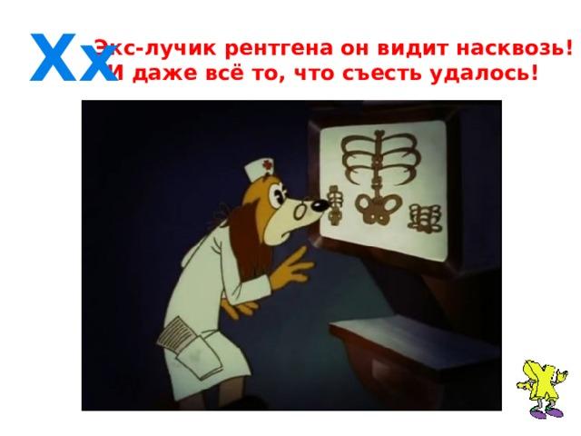 Хx  Экс-лучик рентгена он видит насквозь!  И даже всё то, что съесть удалось!