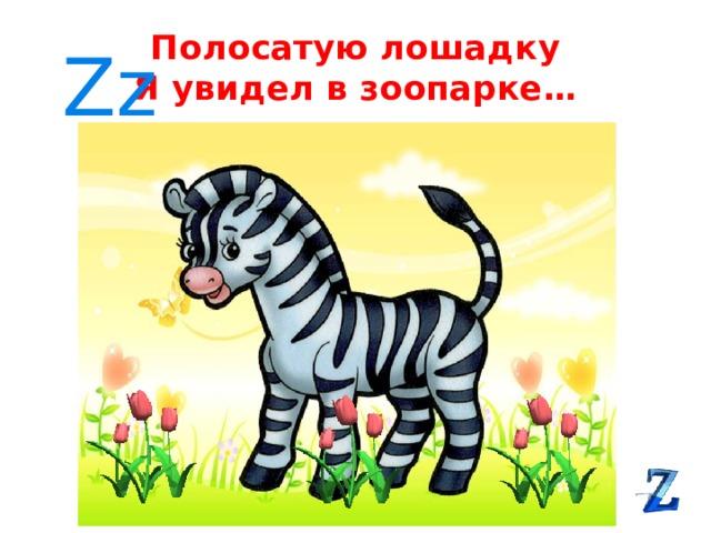 Полосатую лошадку  Я увидел в зоопарке… Zz