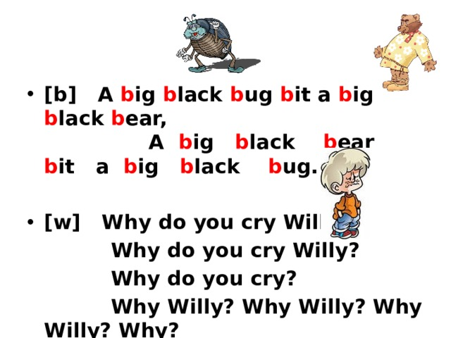 [b] A b ig b lack b ug b it a b ig b lack b ear, A b ig b lack b ear b it a b ig b lack b ug. [w] Why do you cry Willy?