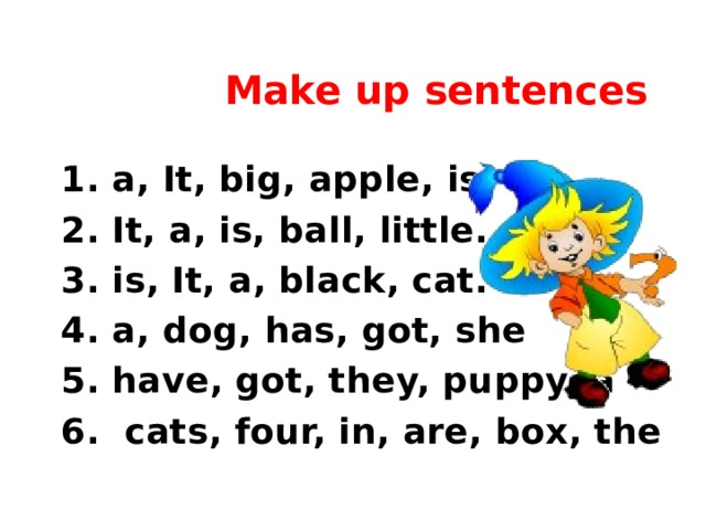Make up sentences  1. a, It, big, apple, is.  2. It, a, is, ball, little.  3. is, It, a, black, cat.  4. a, dog, has, got, she  5. have, got, they, puppy, a  6. cats, four, in, are, box, the