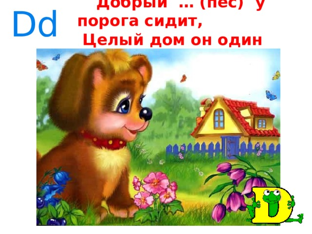 Dd  Добрый … (пёс) у порога сидит,  Целый дом он один сторожит.