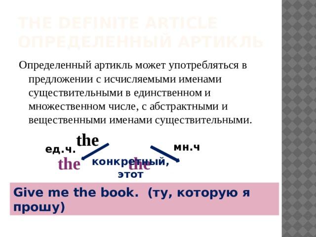 The definite Article  определенный артикль Определенный артикль может употребляться в предложении с исчисляемыми именами существительными в единственном и множественном числе, с абстрактными и вещественными именами существительными.     the    the     the мн.ч ед.ч. конкретный, этот Give me the book. (ту, которую я прошу)
