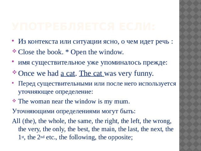 Употребляется если: Из контекста или ситуации ясно, о чем идет речь : Close the book. * Open the window. имя существительное уже упоминалось прежде: Once we had a cat . The cat was very funny. Перед существительными или после него используется уточняющее определение: The woman near the window is my mum. Уточняющими определениями могут быть: All (the), the whole, the same, the right, the left, the wrong, the very, the only, the best, the main, the last, the next, the 1 st , the 2 nd etc., the following, the opposite;