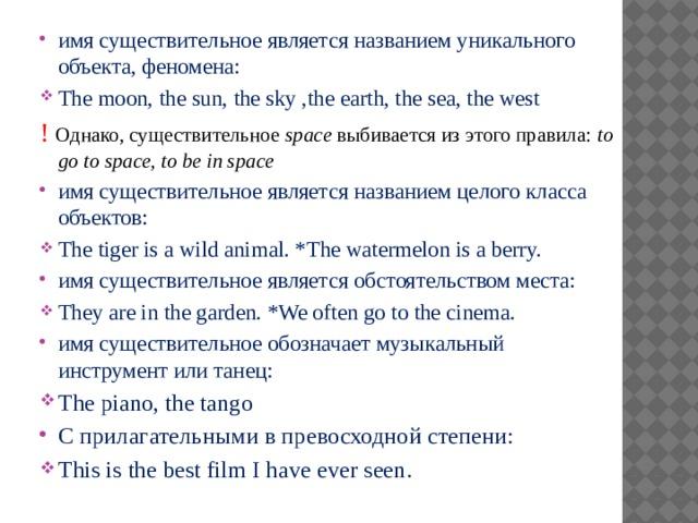 имя существительное является названием уникального объекта, феномена: The moon, the sun, the sky ,the earth, the sea, the west !  Однако, существительное space выбивается из этого правила: to go to space, to be in space  имя существительное является названием целого класса объектов: The tiger is a wild animal. *The watermelon is a berry. имя существительное является обстоятельством места: They are in the garden. *We often go to the cinema. имя существительное обозначает музыкальный инструмент или танец: The piano, the tango С прилагательными в превосходной степени: This is the best film I have ever seen.