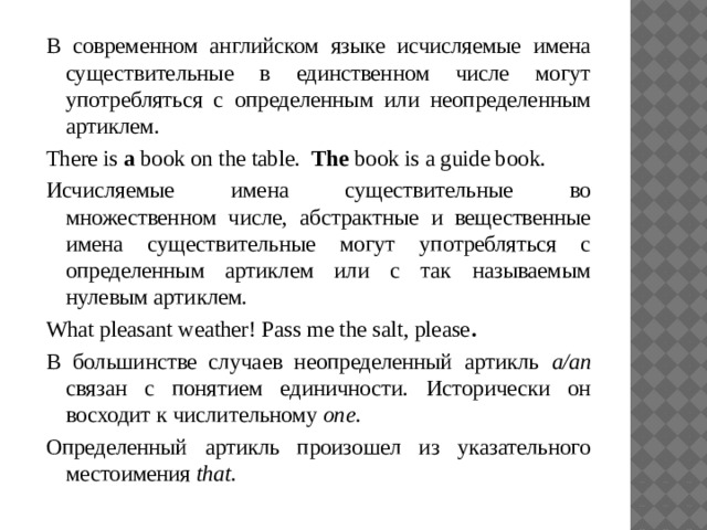 В современном английском языке исчисляемые имена существительные в единственном числе могут употребляться с определенным или неопределенным артиклем. There is a book on the table. The book is a guide book. Исчисляемые имена существительные во множественном числе, абстрактные и вещественные имена существительные могут употребляться с определенным артиклем или с так называемым нулевым артиклем. What pleasant weather! Pass me the salt, please . В большинстве случаев неопределенный артикль a/an связан с понятием единичности. Исторически он восходит к числительному one . Определенный артикль произошел из указательного местоимения that .