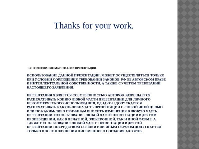 Thanks for your work. ИСПОЛЬЗОВАНИЕ МАТЕРИАЛОВ ПРЕЗЕНТАЦИИ  ИСПОЛЬЗОВАНИЕ ДАННОЙ ПРЕЗЕНТАЦИИ, МОЖЕТ ОСУЩЕСТВЛЯТЬСЯ ТОЛЬКО ПРИ УСЛОВИИ СОБЛЮДЕНИЯ ТРЕБОВАНИЙ ЗАКОНОВ РФ ОБ АВТОРСКОМ ПРАВЕ И ИНТЕЛЛЕКТУАЛЬНОЙ СОБСТВЕННОСТИ, А ТАКЖЕ С УЧЕТОМ ТРЕБОВАНИЙ НАСТОЯЩЕГО ЗАЯВЛЕНИЯ.   ПРЕЗЕНТАЦИЯ ЯВЛЯЕТСЯ СОБСТВЕННОСТЬЮ АВТОРОВ. РАЗРЕШАЕТСЯ РАСПЕЧАТЫВАТЬ КОПИЮ ЛЮБОЙ ЧАСТИ ПРЕЗЕНТАЦИИ ДЛЯ ЛИЧНОГО НЕКОММЕРЧЕСКОГО ИСПОЛЬЗОВАНИЯ, ОДНАКО Н ДОПУСКАЕТСЯ РАСПЕЧАТЫВАТЬ КАКУЮ-ЛИБО ЧАСТЬ ПРЕЗЕНТАЦИИ С ЛЮБОЙ ИНОЙ ЦЕЛЬЮ ИЛИ ПО КАКИМ-ЛИБО ПРИЧИНАМ ВНОСИТЬ ИЗМЕНЕНИЯ В ЛЮБУЮ ЧАСТЬ ПРЕЗЕНТАЦИИ. ИСПОЛЬЗОВАНИЕ ЛЮБОЙ ЧАСТИ ПРЕЗЕНТАЦИИ В ДРУГОМ ПРОИЗВЕДЕНИИ, КАК В ПЕЧАТНОЙ, ЭЛЕКТРОННОЙ, ТАК И ИНОЙ ФОРМЕ, А ТАКЖЕ ИСПОЛЬЗОВАНИЕ ЛЮБОЙ ЧАСТИ ПРЕЗЕНТАЦИИ В ДРУГОЙ ПРЕЗЕНТАЦИИ ПОСРЕДСТВОМ ССЫЛКИ ИЛИ ИНЫМ ОБРАЗОМ ДОПУСКАЕТСЯ ТОЛЬКО ПОСЛЕ ПОЛУЧЕНИЯ ПИСЬМЕННОГО СОГЛАСИЯ АВТОРОВ .