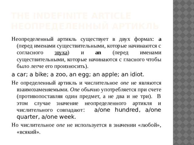 The Indefinite Article  неопределенный артикль Неопределенный артикль существует в двух формах: а (перед именами существительными, которые начинаются с согласного звука ) и an (перед именами существительными, которые начинаются с гласного чтобы было легче его произносить). a car; a bike; a zoo, an egg; an apple; an idiot. Не определенный артикль и числительное one не являются взаимозаменяемыми. One обычно употребляется при счете (противопоставляя один предмет, а не два и не три). В этом случае значение неопределенного артикля и числительного совпадают : a/one hundred, a/one quarter, a/one week. Но числительное one не используется в значении «любой», «всякий».
