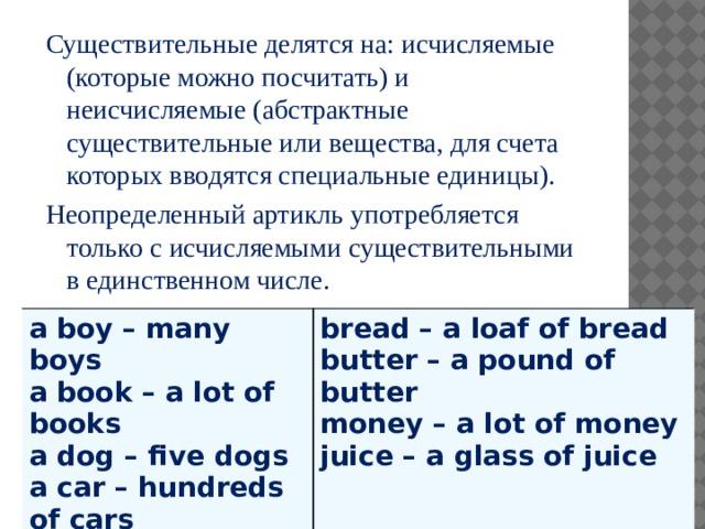 Существительные делятся на: исчисляемые (которые можно посчитать) и неисчисляемые (абстрактные существительные или вещества, для счета которых вводятся специальные единицы). Неопределенный артикль употребляется только с исчисляемыми существительными в единственном числе. a boy – many boys a book – a lot of books bread – a loaf of bread a dog – five dogs butter – a pound of butter a car – hundreds of cars money – a lot of money juice – a glass of juice