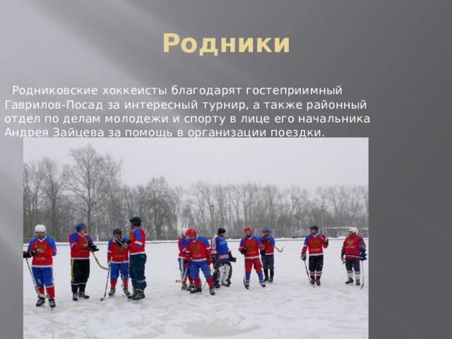 Родники  Родниковские хоккеисты благодарят гостеприимный Гаврилов-Посад за интересный турнир, а также районный отдел по делам молодежи и спорту в лице его начальника Андрея Зайцева за помощь в организации поездки.