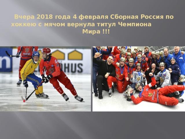 Вчера 2018 года 4 февраля Сборная Россия по хоккею с мячом вернула титул Чемпиона  Мира !!!