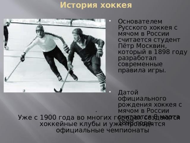 История хоккея Основателем Русского хоккея с мячом в России считается студент Пётр Москвин, который в 1898 году разработал современные правила игры. Датой официального рождения хоккея с мячом в России считается 8 марта 1898 года. .  Уже с 1900 года во многих городах создаются хоккейные клубы и уже проводятся официальные чемпионаты