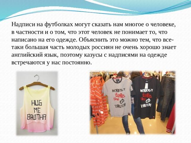 Надписи на футболках могут сказать нам многое о человеке, в частности и о том, что этот человек не понимает то, что написано на его одежде. Объяснить это можно тем, что все-таки большая часть молодых россиян не очень хорошо знает английский язык, поэтому казусы с надписями на одежде встречаются у нас постоянно.