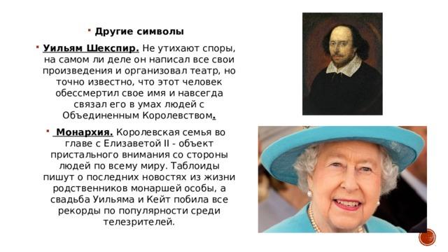 Другие символы Уильям Шекспир. Не утихают споры, на самом ли деле он написал все свои произведения и организовал театр, но точно известно, что этот человек обессмертил свое имя и навсегда связал его в умах людей с Объединенным Королевством .  Монархия.