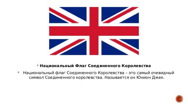 Национальный Флаг Соединенного Королевства  Национальный флаг Соединенного Королевства – это самый очевидный символ Соединенного королевства. Называется он Юнион Джек.