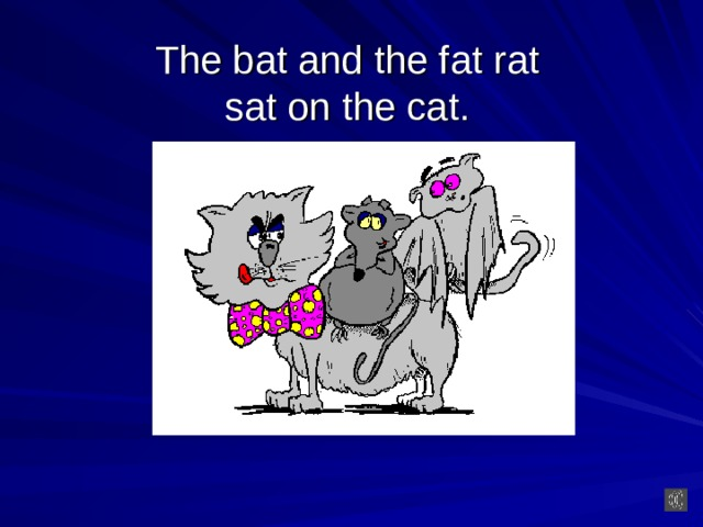 The bat and the fat  rat  sat on the cat.