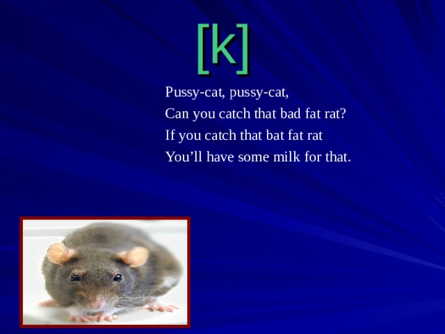 [k] Pussy-cat, pussy-cat, Can you catch that bad fat rat? If you catch that bat fat rat You'll have some milk for  that.