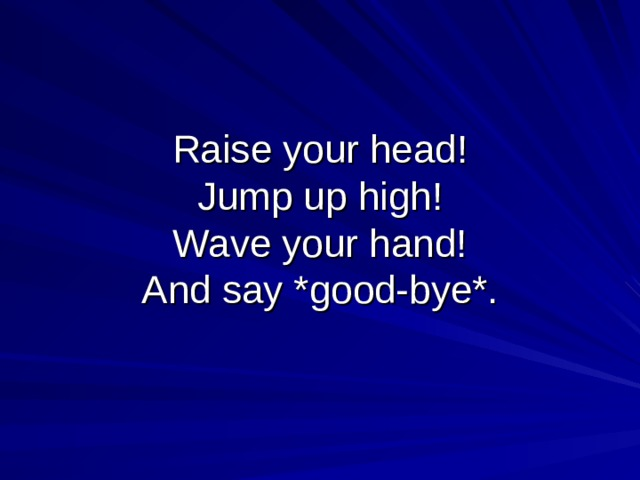 Raise your head!  Jump up high!  Wave your hand!  And say *good-bye*.
