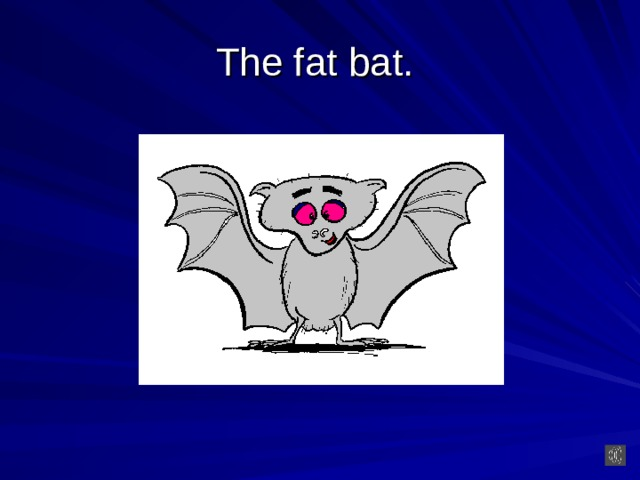 The fat bat.