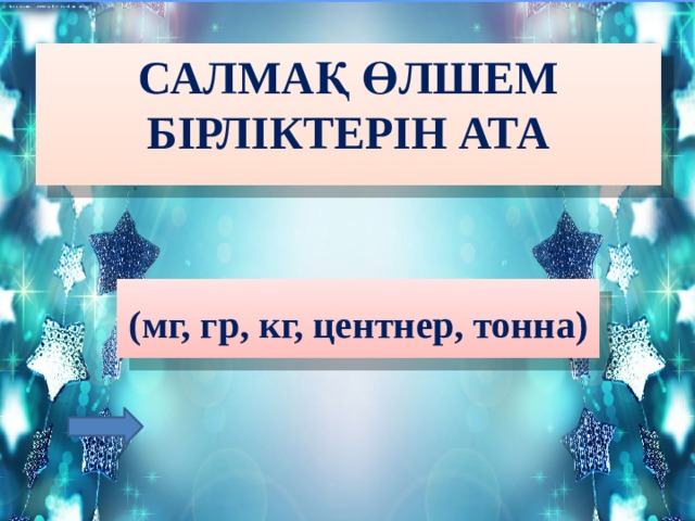 Салмақ өлшем бірліктерін ата  (мг, гр, кг, центнер, тонна)