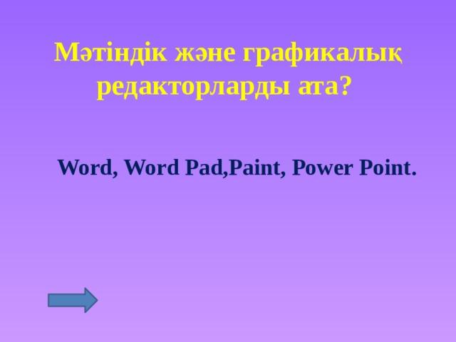 Мәтіндік және графикалық редакторларды ата? Word, Word Pad,Paint, Power Point.