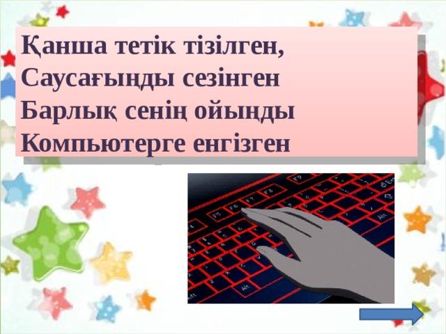 Қанша тетік тізілген,  Саусағыңды сезінген  Барлық сенің ойыңды  Компьютерге енгізген