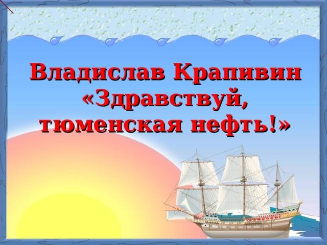 Владислав Крапивин «Здравствуй, тюменская нефть!»
