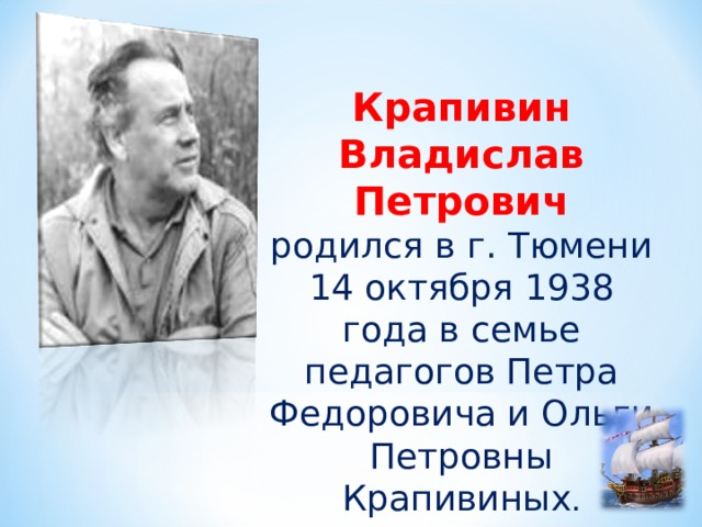 Крапивин Владислав Петрович родился в г. Тюмени 14 октября 1938 года в семье педагогов Петра Федоровича и Ольги Петровны Крапивиных .