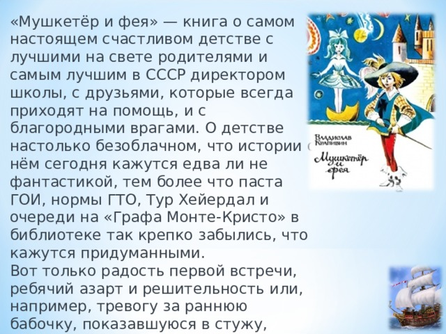 «Мушкетёр и фея» — книга о самом настоящем счастливом детстве с лучшими на свете родителями и самым лучшим в СССР директором школы, с друзьями, которые всегда приходят на помощь, и с благородными врагами. О детстве настолько безоблачном, что истории о нём сегодня кажутся едва ли не фантастикой, тем более что паста ГОИ, нормы ГТО, Тур Хейердал и очереди на «Графа Монте-Кристо» в библиотеке так крепко забылись, что кажутся придуманными.  Вот только радость первой встречи, ребячий азарт и решительность или, например, тревогу за раннюю бабочку, показавшуюся в стужу, придумать нельзя.