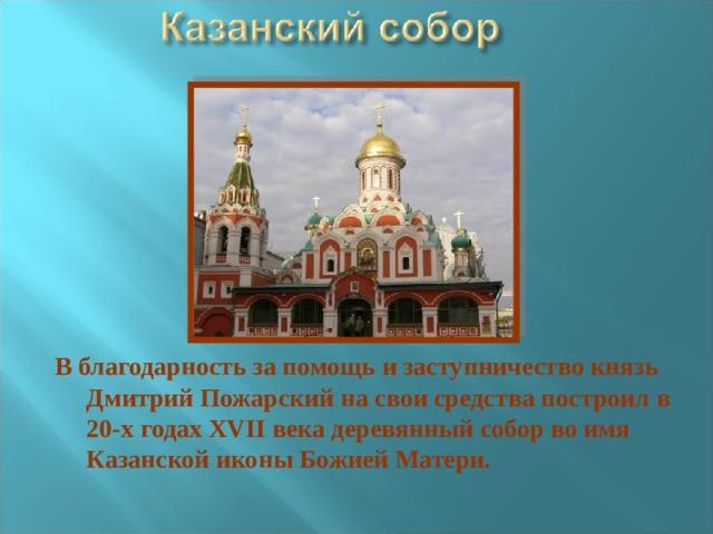 В благодарность за помощь и заступничество князь Дмитрий Пожарский на свои средства построил в 20-х годах XVII века деревянный собор во имя Казанской иконы Божией Матери.