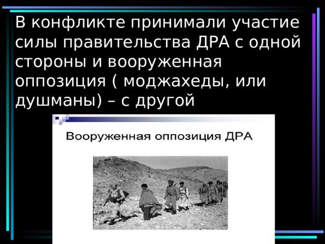 В конфликте принимали участие силы правительства ДРА с одной стороны и вооруженная оппозиция ( моджахеды, или душманы) – с другой