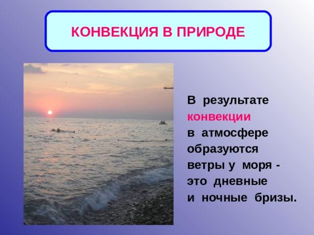 КОНВЕКЦИЯ В ПРИРОДЕ В результате конвекции  в атмосфере образуются ветры у моря - это дневные и ночные бризы.