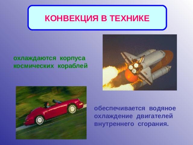 КОНВЕКЦИЯ В ТЕХНИКЕ охлаждаются корпуса космических кораблей обеспечивается водяное охлаждение двигателей внутреннего сгорания.