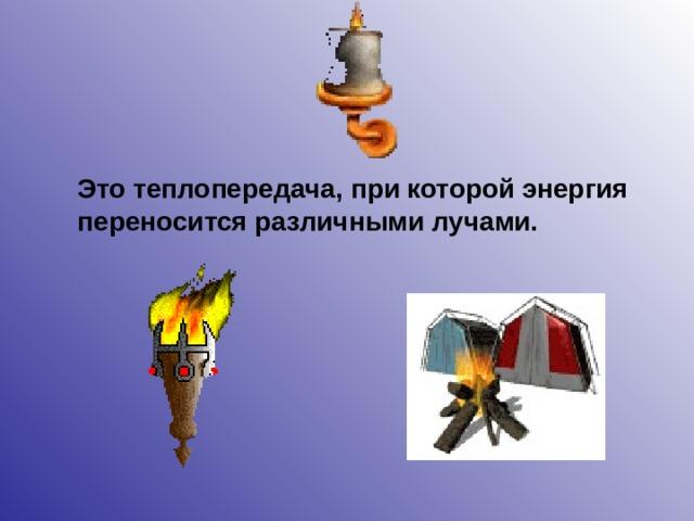 Это теплопередача, при которой энергия переносится различными лучами.