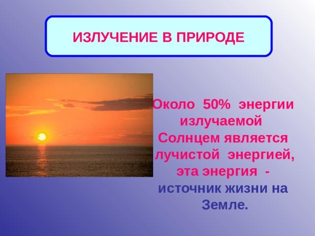 ИЗЛУЧЕНИЕ В ПРИРОДЕ Около 50% энергии излучаемой Солнцем является  лучистой энергией, эта энергия - источник жизни на Земле.
