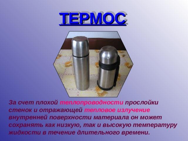 ТЕРМОС За счет плохой теплопроводности прослойки стенок и отражающей тепловое излучение  внутренней поверхности материала он может сохранять как низкую, так и высокую температуру жидкости в течение длительного времени.