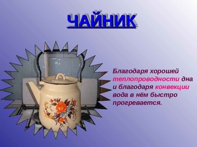 ЧАЙНИК Благодаря хорошей теплопроводности дна и благодаря конвекции  вода в нём быстро прогревается.
