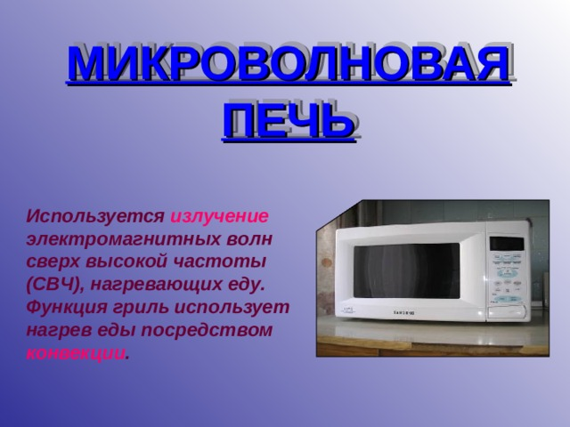 МИКРОВОЛНОВАЯ ПЕЧЬ Используется излучение  электромагнитных волн сверх высокой частоты (СВЧ), нагревающих еду. Функция гриль использует нагрев еды посредством конвекции .
