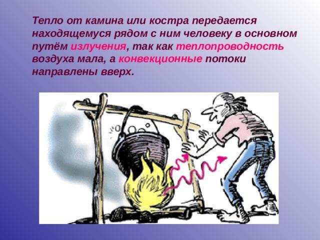 Тепло от камина или костра передается находящемуся рядом с ним человеку в основном путём излучения , так как теплопроводность воздуха мала, а конвекционные потоки направлены вверх.