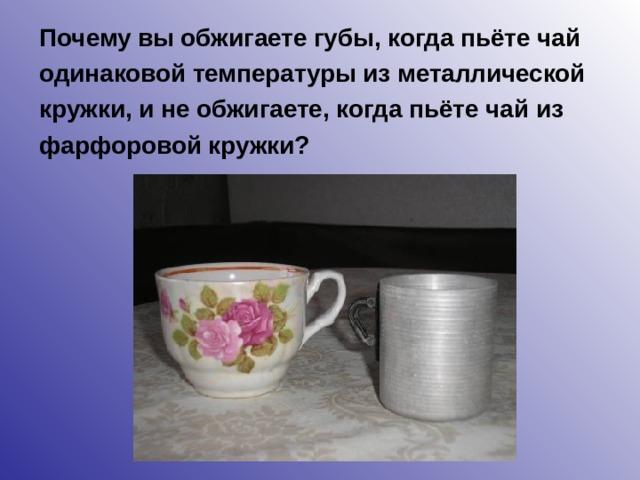 Почему вы обжигаете губы, когда пьёте чай одинаковой температуры из металлической кружки, и не обжигаете, когда пьёте чай из фарфоровой кружки?