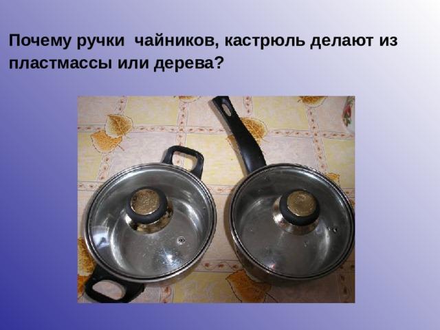 Почему ручки чайников, кастрюль делают из пластмассы или дерева?