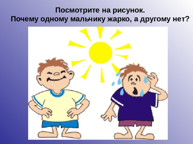 Посмотрите на рисунок. Почему одному мальчику жарко, а другому нет?